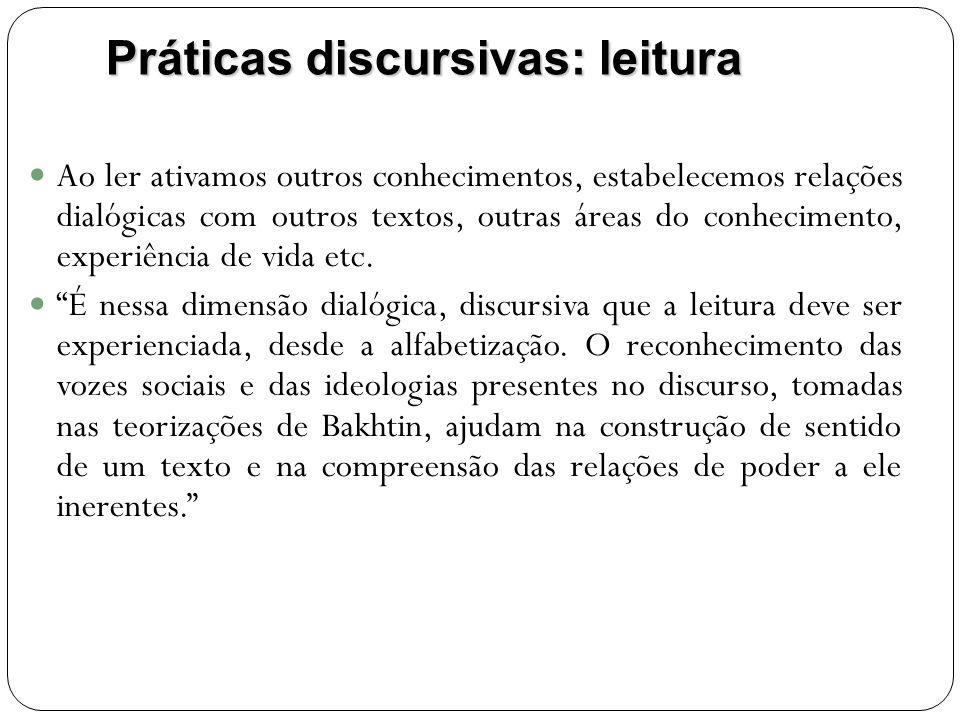 Práticas discursivas: leitura Ao ler ativamos outros conhecimentos, estabelecemos relações dialógicas com outros textos, outras áreas do conhecimento, experiência de vida etc.