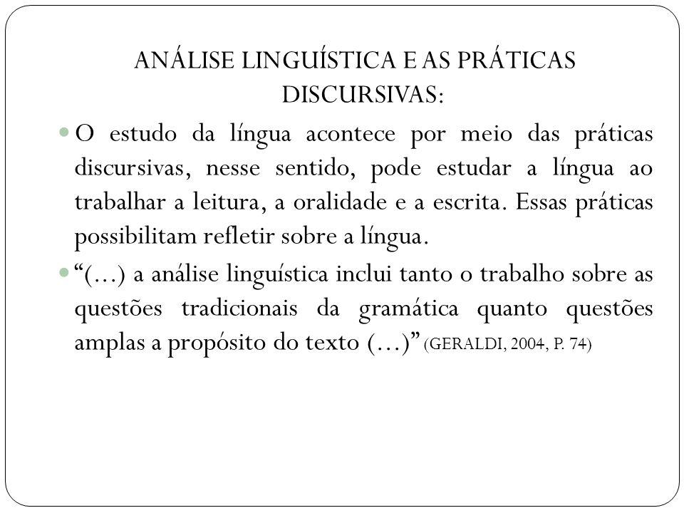 ANÁLISE LINGUÍSTICA E AS PRÁTICAS DISCURSIVAS: O estudo da língua acontece por meio das práticas discursivas, nesse sentido, pode estudar a língua ao trabalhar a leitura, a oralidade e a escrita.