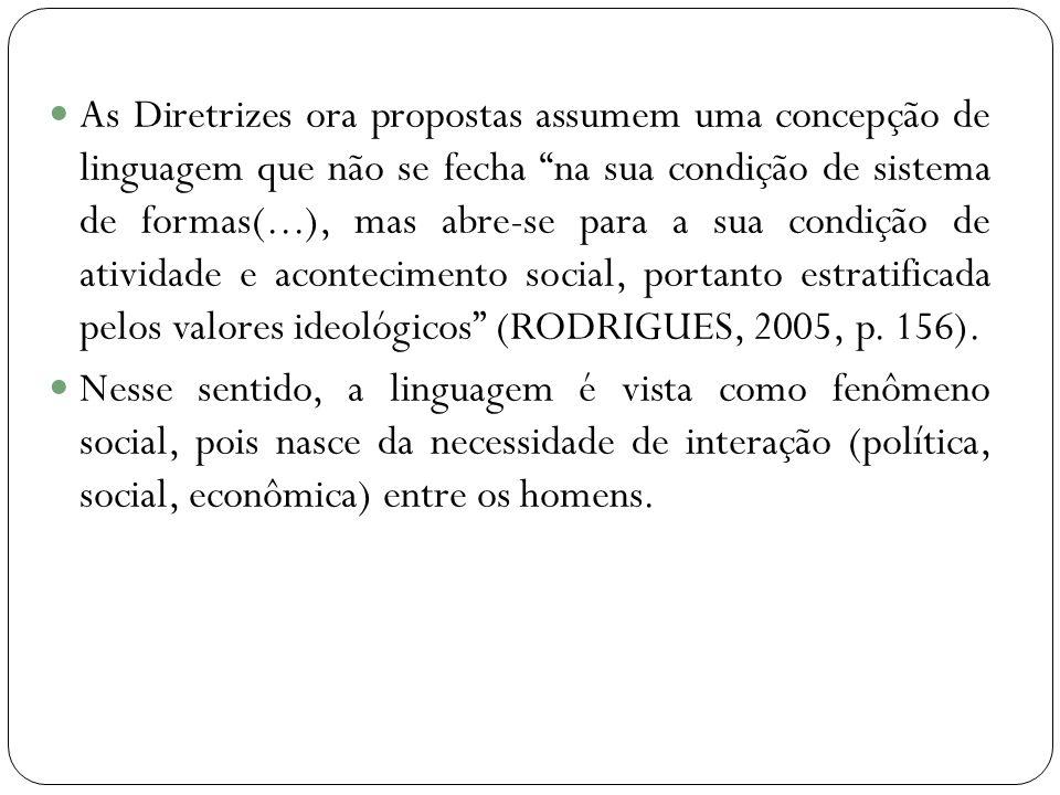 As Diretrizes ora propostas assumem uma concepção de linguagem que não se fecha na sua condição de sistema de formas(...), mas abre-se para a sua condição de atividade e acontecimento social, portanto estratificada pelos valores ideológicos (RODRIGUES, 2005, p.