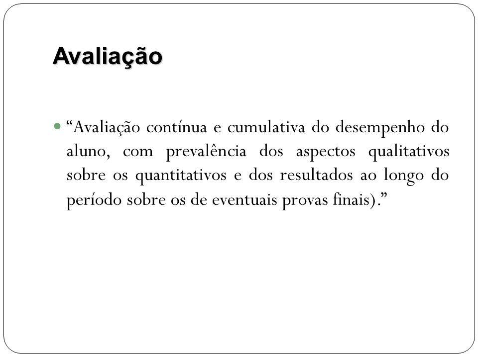 Avaliação Avaliação contínua e cumulativa do desempenho do aluno, com prevalência dos aspectos qualitativos sobre os quantitativos e dos resultados ao longo do período sobre os de eventuais provas finais).