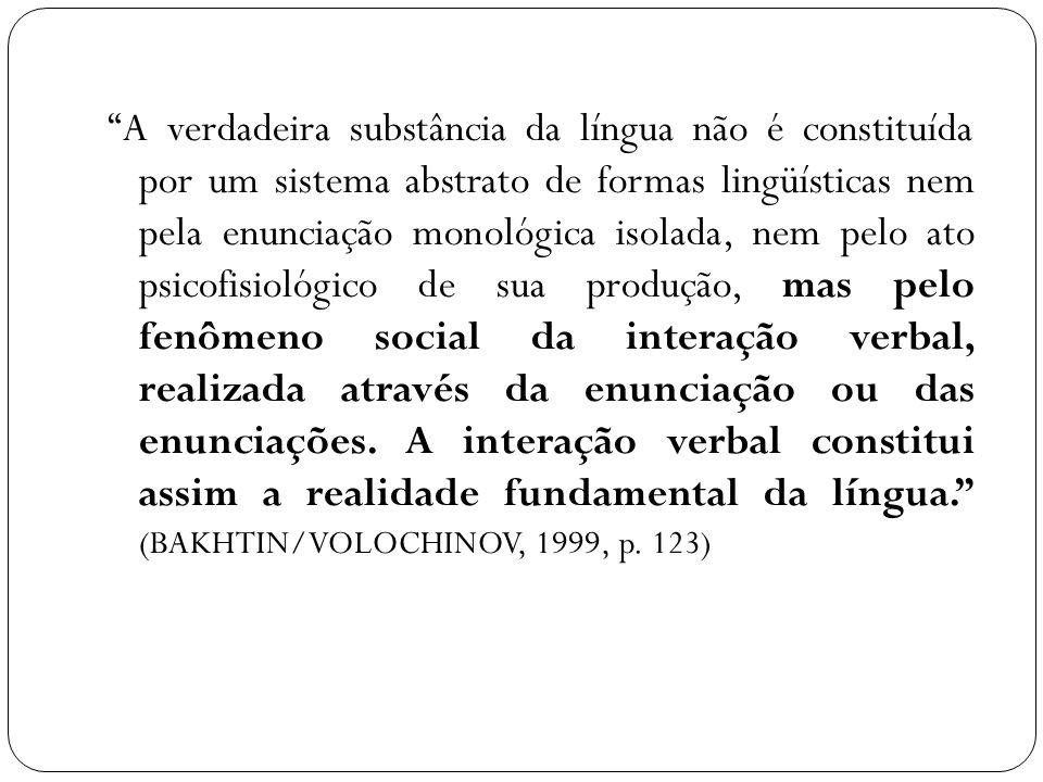 A verdadeira substância da língua não é constituída por um sistema abstrato de formas lingüísticas nem pela enunciação monológica isolada, nem pelo ato psicofisiológico de sua produção, mas pelo fenômeno social da interação verbal, realizada através da enunciação ou das enunciações.
