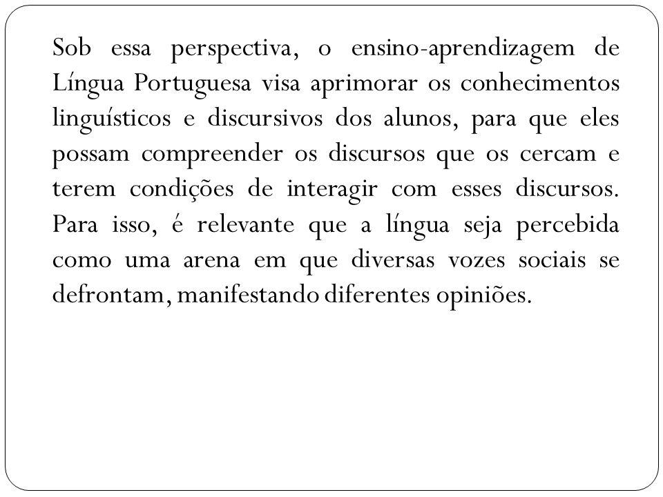 Sob essa perspectiva, o ensino-aprendizagem de Língua Portuguesa visa aprimorar os conhecimentos linguísticos e discursivos dos alunos, para que eles possam compreender os discursos que os cercam e terem condições de interagir com esses discursos.