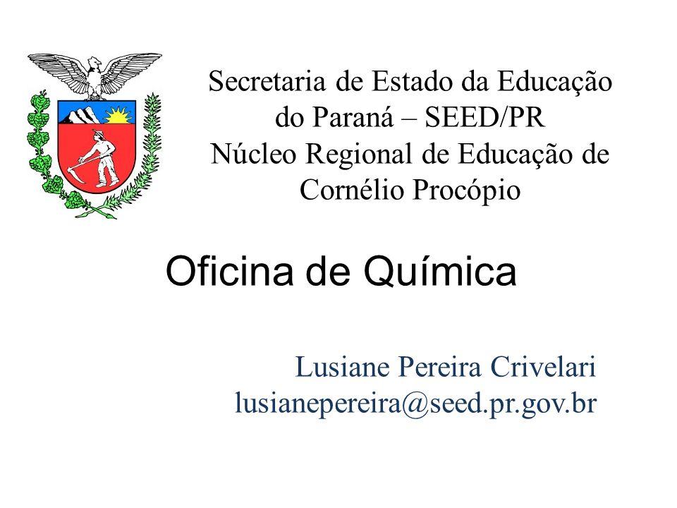 Oficina de Química Secretaria de Estado da Educação do Paraná – SEED/PR Núcleo Regional de Educação de Cornélio Procópio Lusiane Pereira Crivelari lus
