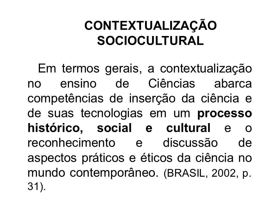 CONTEXTUALIZAÇÃO SOCIOCULTURAL Em termos gerais, a contextualização no ensino de Ciências abarca competências de inserção da ciência e de suas tecnolo