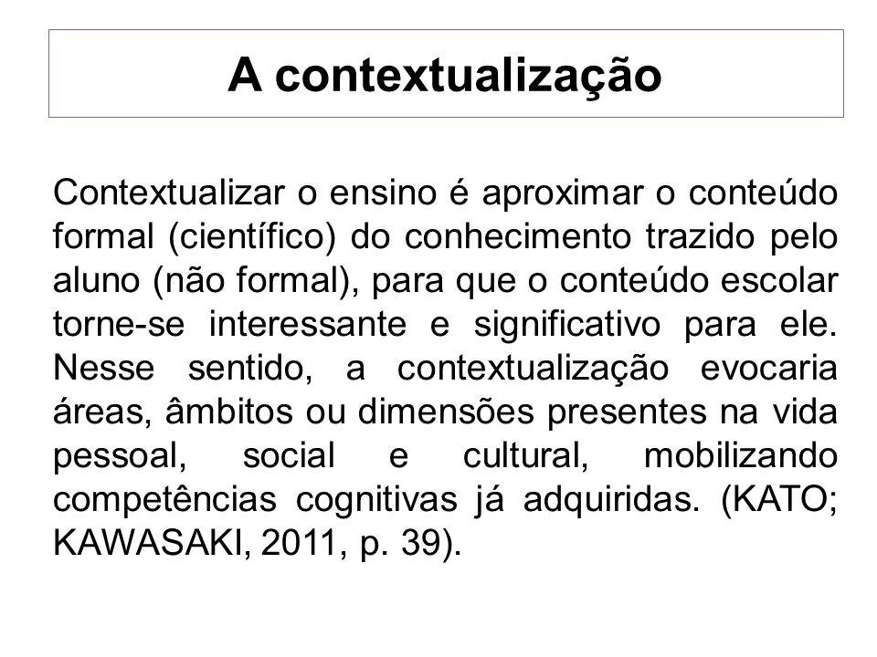 A contextualização Contextualizar o ensino é aproximar o conteúdo formal (científico) do conhecimento trazido pelo aluno (não formal), para que o cont