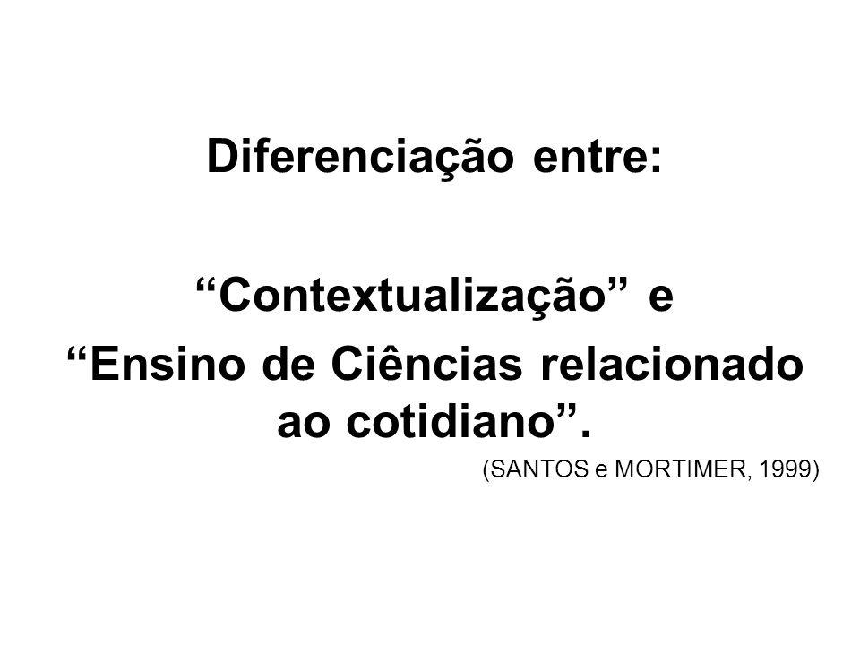 Diferenciação entre: Contextualização e Ensino de Ciências relacionado ao cotidiano. (SANTOS e MORTIMER, 1999)