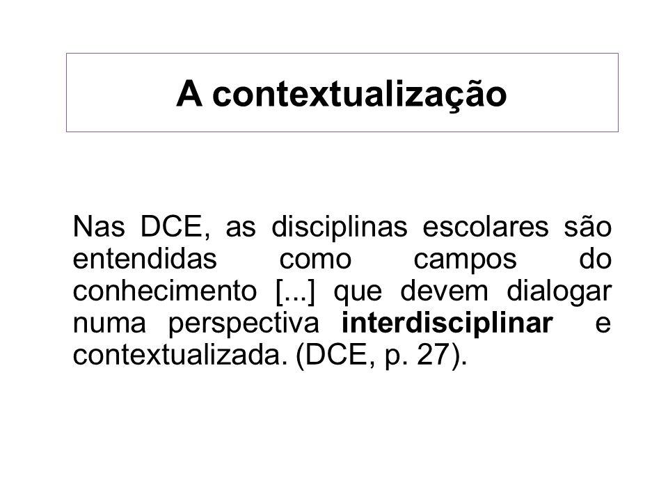 A contextualização Nas DCE, as disciplinas escolares são entendidas como campos do conhecimento [...] que devem dialogar numa perspectiva interdiscipl
