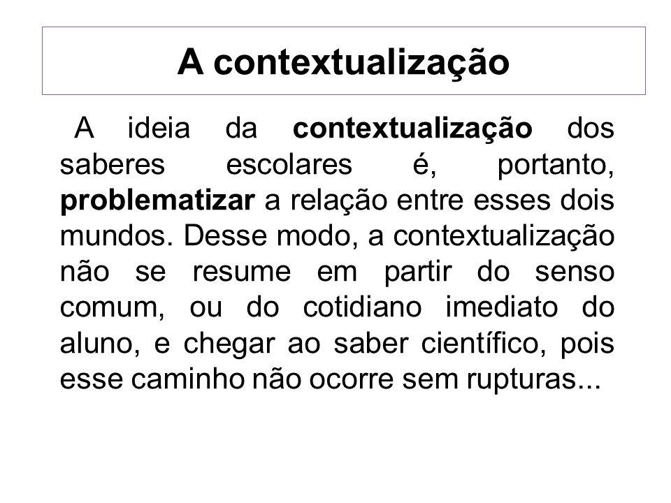 A contextualização A ideia da contextualização dos saberes escolares é, portanto, problematizar a relação entre esses dois mundos. Desse modo, a conte