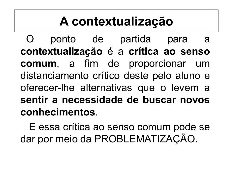 A contextualização O ponto de partida para a contextualização é a crítica ao senso comum, a fim de proporcionar um distanciamento crítico deste pelo a