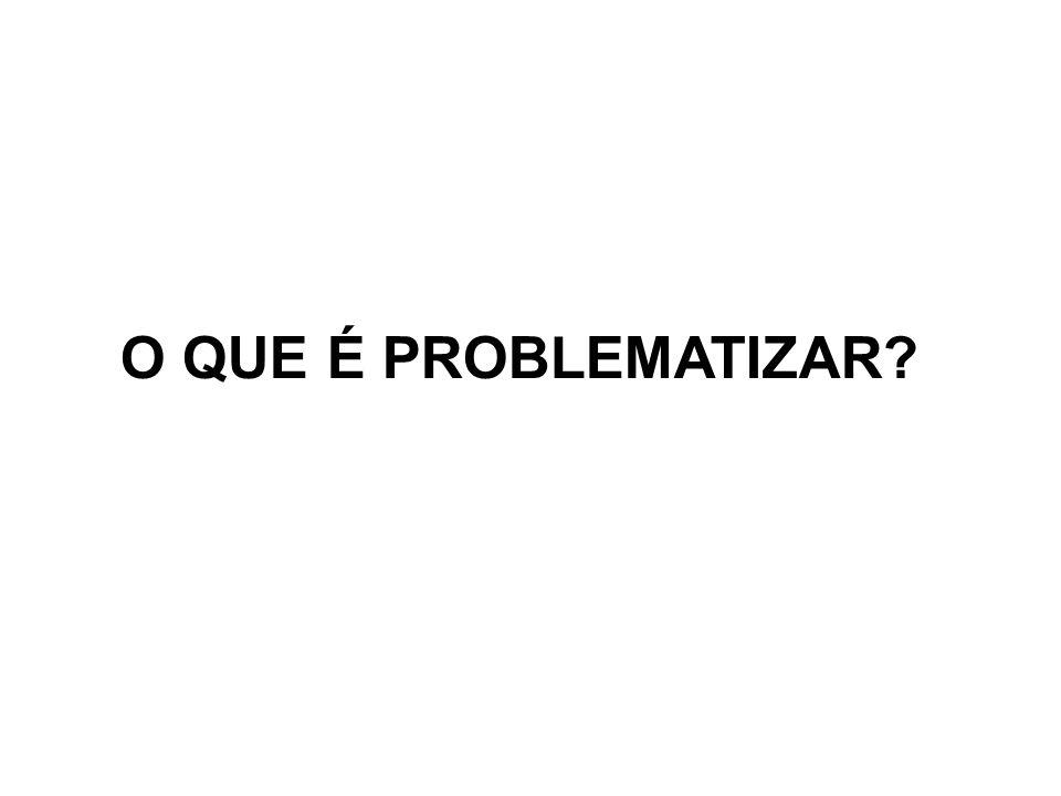 O QUE É PROBLEMATIZAR?