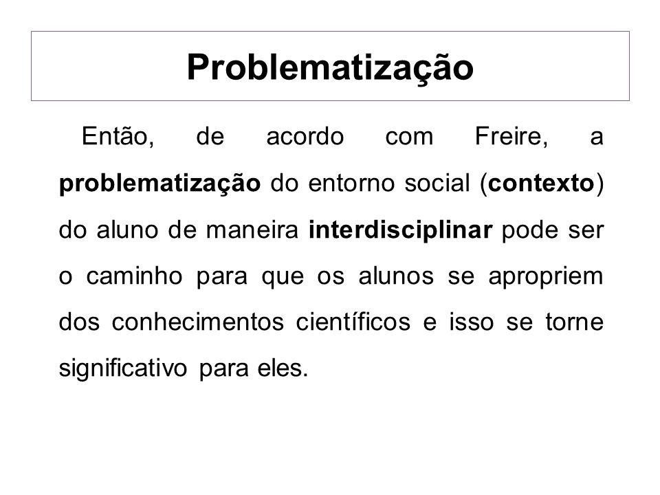 Então, de acordo com Freire, a problematização do entorno social (contexto) do aluno de maneira interdisciplinar pode ser o caminho para que os alunos