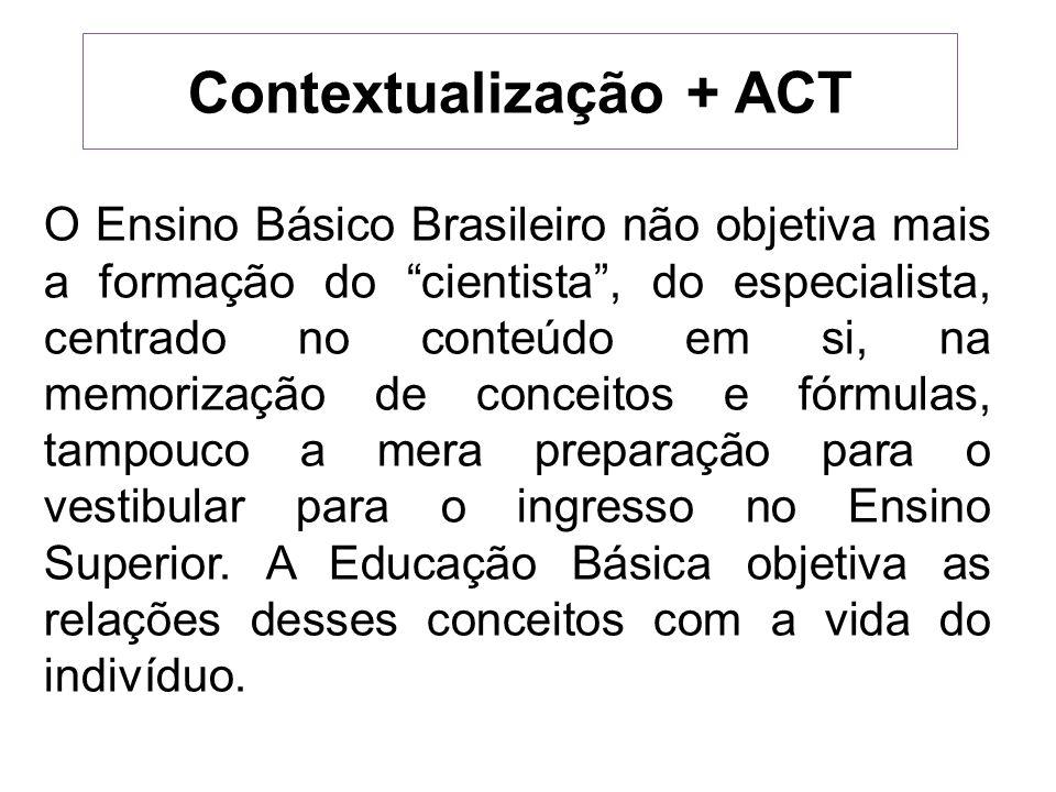 Contextualização + ACT O Ensino Básico Brasileiro não objetiva mais a formação do cientista, do especialista, centrado no conteúdo em si, na memorizaç