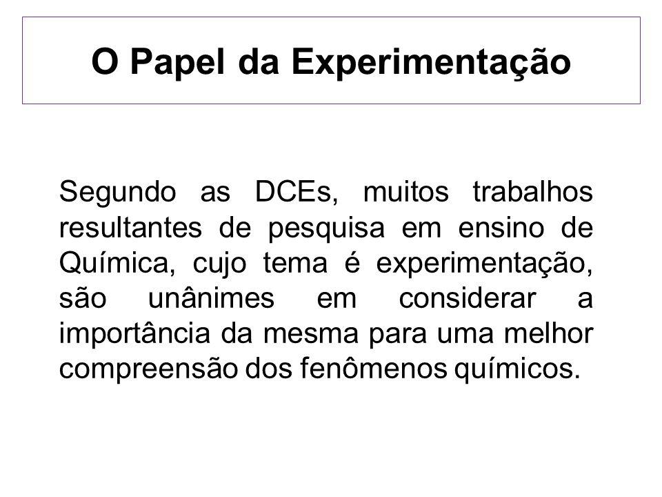 O Papel da Experimentação Segundo as DCEs, muitos trabalhos resultantes de pesquisa em ensino de Química, cujo tema é experimentação, são unânimes em
