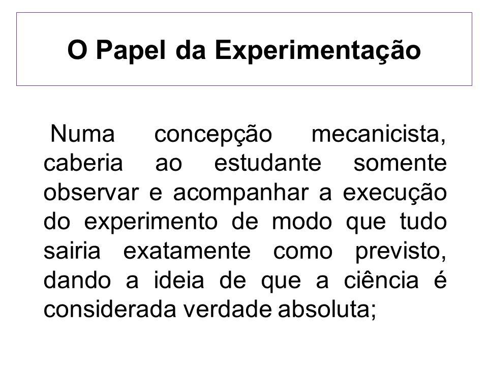 O Papel da Experimentação Numa concepção mecanicista, caberia ao estudante somente observar e acompanhar a execução do experimento de modo que tudo sa
