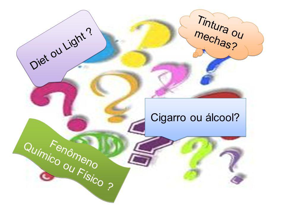 Tintura ou mechas? Diet ou Light ? Fenômeno Químico ou Físico ? Fenômeno Químico ou Físico ? Cigarro ou álcool?