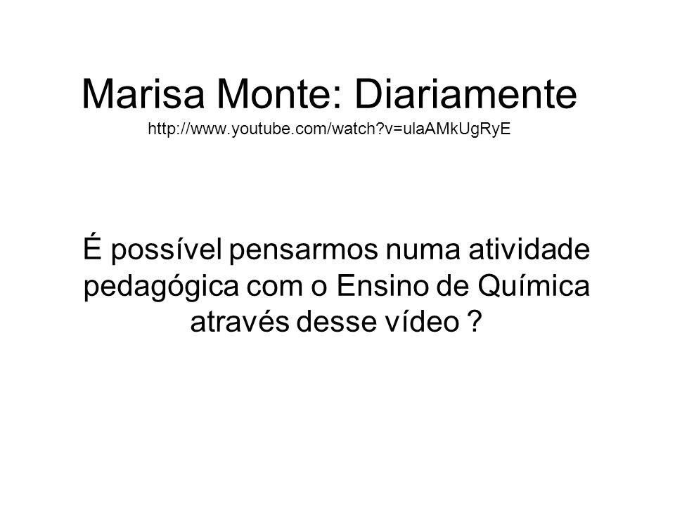 Marisa Monte: Diariamente http://www.youtube.com/watch?v=ulaAMkUgRyE É possível pensarmos numa atividade pedagógica com o Ensino de Química através de