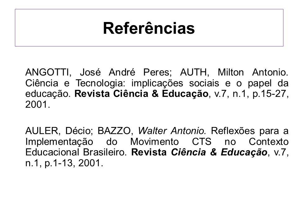 Referências ANGOTTI, José André Peres; AUTH, Milton Antonio. Ciência e Tecnologia: implicações sociais e o papel da educação. Revista Ciência & Educaç