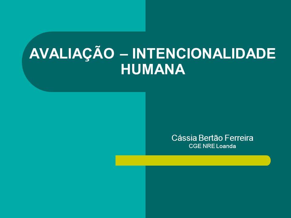 AVALIAÇÃO – INTENCIONALIDADE HUMANA Cássia Bertão Ferreira CGE NRE Loanda