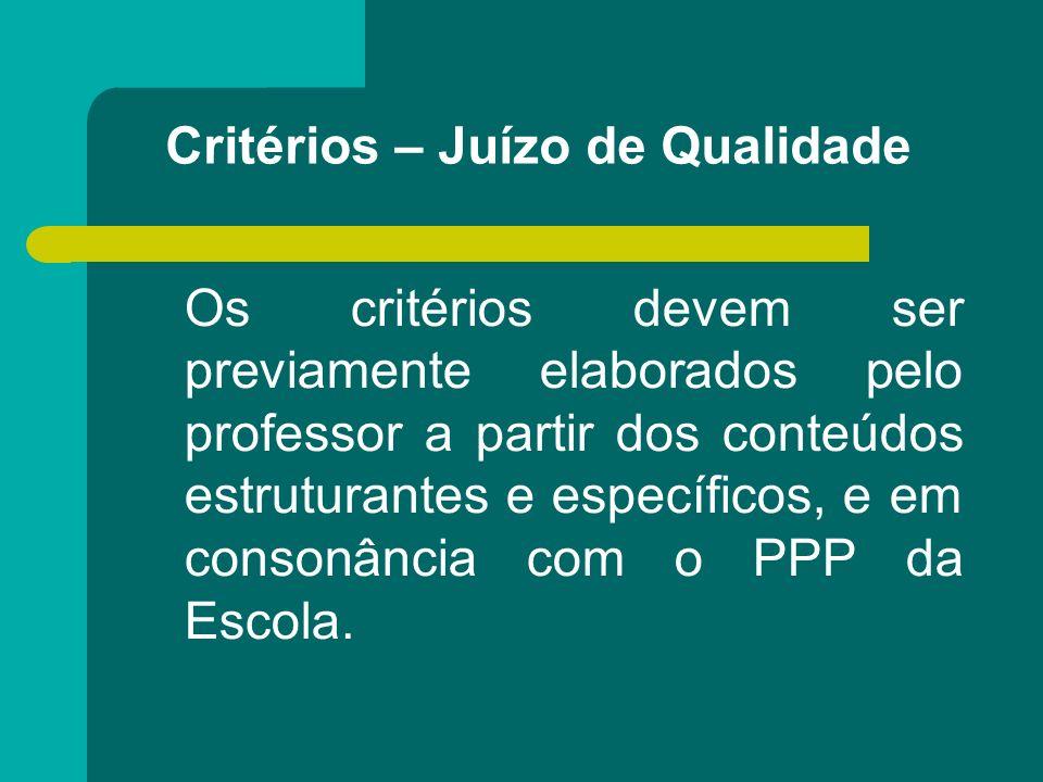 Critérios – Juízo de Qualidade Os critérios devem ser previamente elaborados pelo professor a partir dos conteúdos estruturantes e específicos, e em c