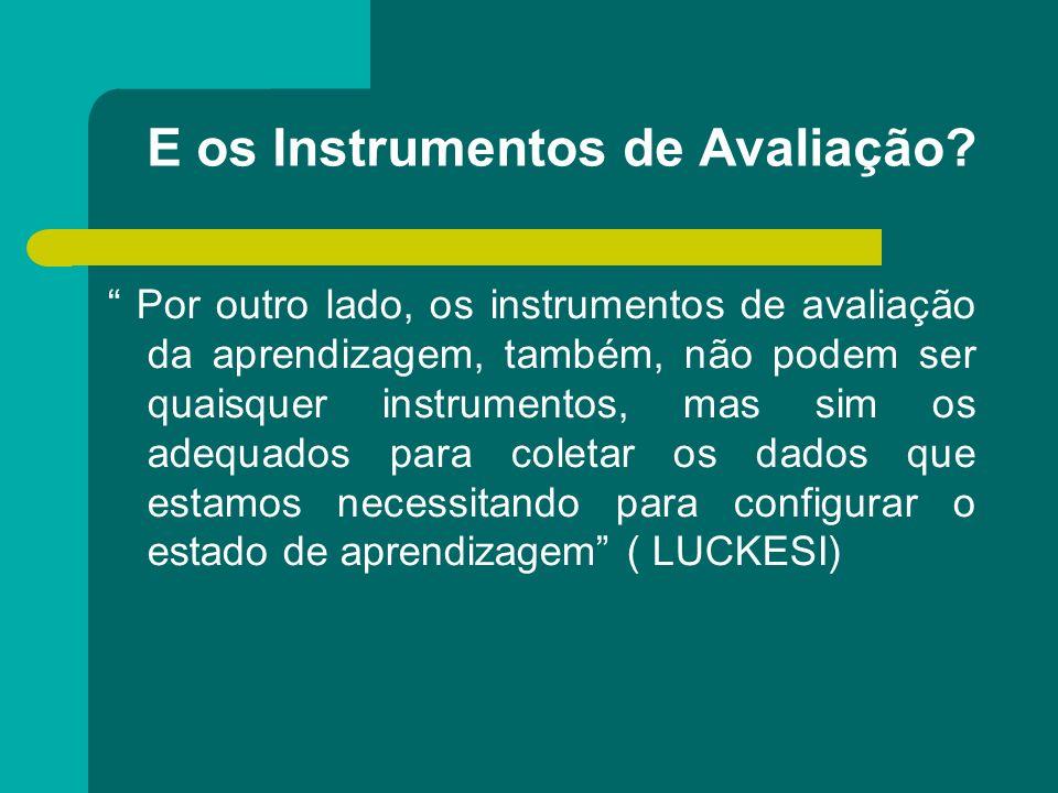 E os Instrumentos de Avaliação? Por outro lado, os instrumentos de avaliação da aprendizagem, também, não podem ser quaisquer instrumentos, mas sim os