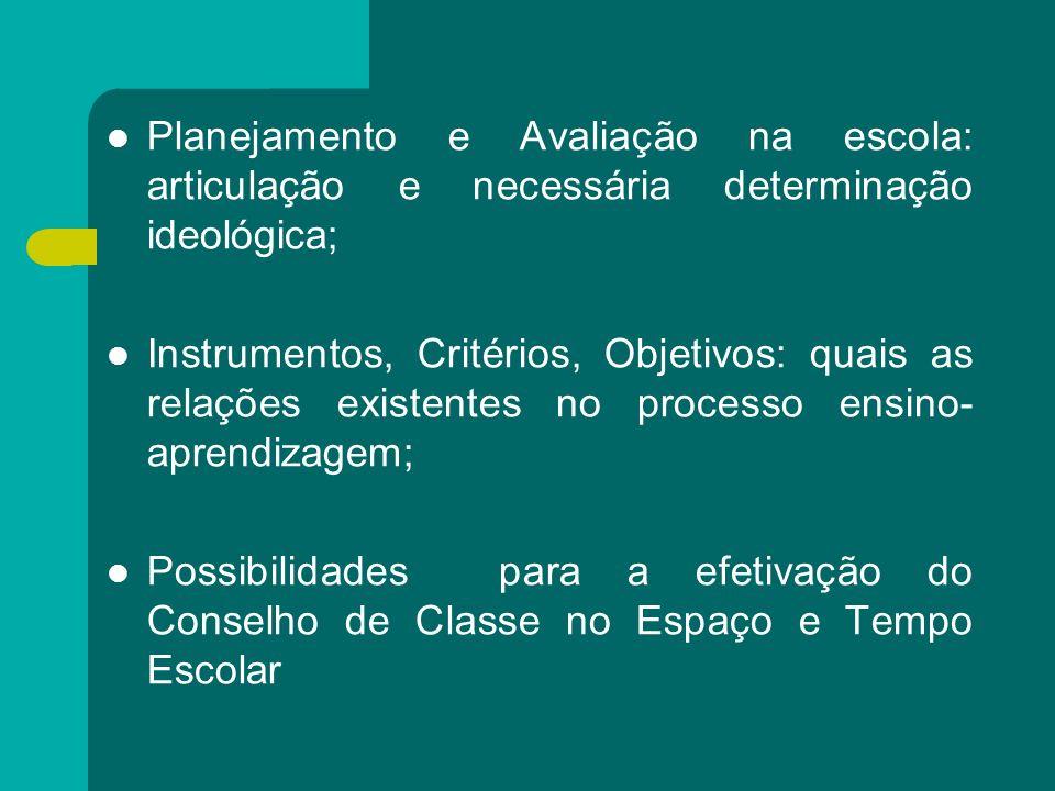 Planejamento e Avaliação na escola: articulação e necessária determinação ideológica; Instrumentos, Critérios, Objetivos: quais as relações existentes