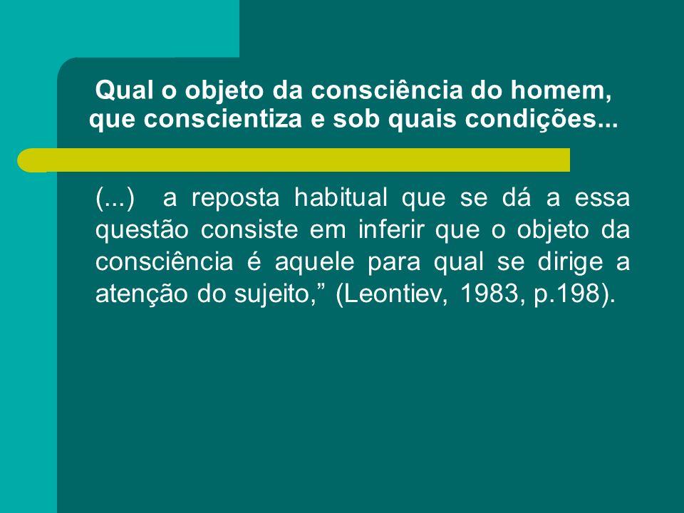 Qual o objeto da consciência do homem, que conscientiza e sob quais condições... (...) a reposta habitual que se dá a essa questão consiste em inferir