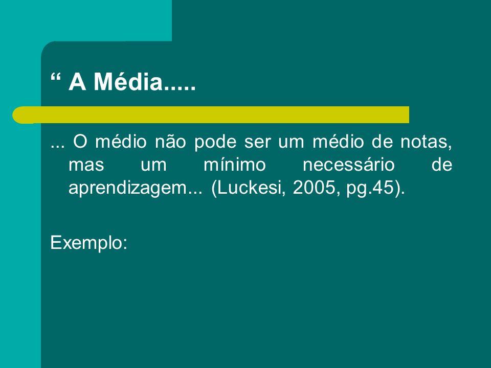 A Média........ O médio não pode ser um médio de notas, mas um mínimo necessário de aprendizagem... (Luckesi, 2005, pg.45). Exemplo: