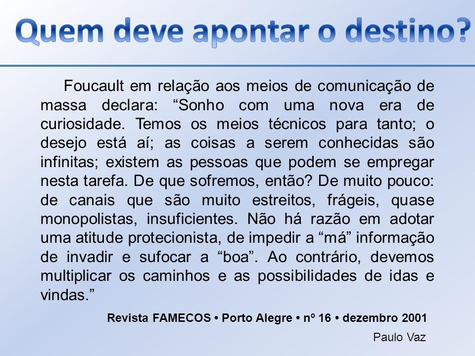 Foucault em relação aos meios de comunicação de massa declara: Sonho com uma nova era de curiosidade. Temos os meios técnicos para tanto; o desejo est