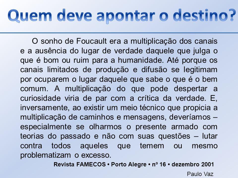 O sonho de Foucault era a multiplicação dos canais e a ausência do lugar de verdade daquele que julga o que é bom ou ruim para a humanidade. Até porqu