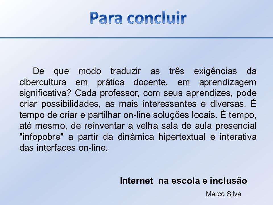 De que modo traduzir as três exigências da cibercultura em prática docente, em aprendizagem significativa? Cada professor, com seus aprendizes, pode c