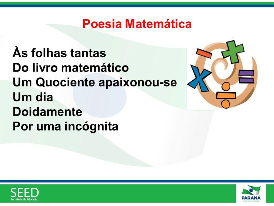 Poesia Matemática Às folhas tantas Do livro matemático Um Quociente apaixonou-se Um dia Doidamente Por uma incógnita