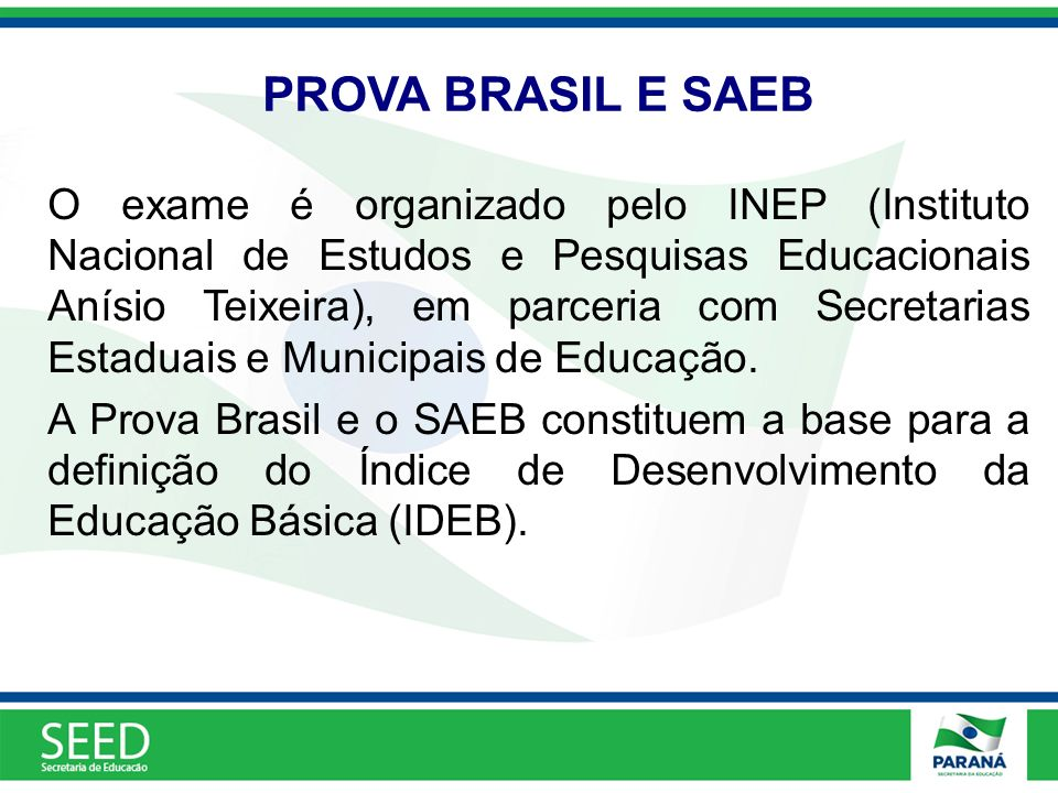 PROVA BRASIL E SAEB O exame é organizado pelo INEP (Instituto Nacional de Estudos e Pesquisas Educacionais Anísio Teixeira), em parceria com Secretari