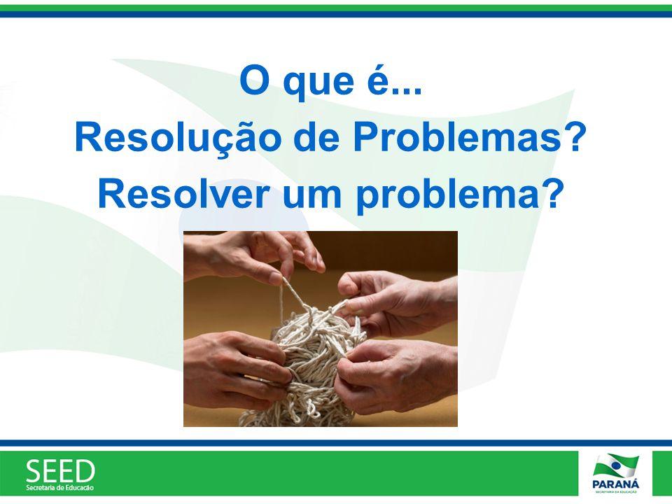 O que é... Resolução de Problemas? Resolver um problema?