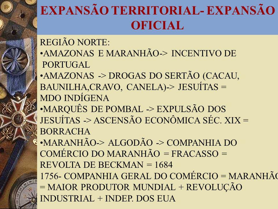 EXPANSÃO TERRITORIAL- EXPANSÃO OFICIAL REGIÃO NORTE: AMAZONAS E MARANHÃO-> INCENTIVO DE PORTUGAL AMAZONAS -> DROGAS DO SERTÃO (CACAU, BAUNILHA,CRAVO,