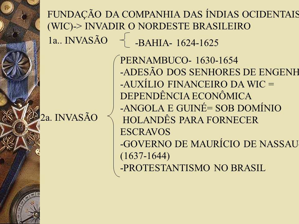 FUNDAÇÃO DA COMPANHIA DAS ÍNDIAS OCIDENTAIS (WIC)-> INVADIR O NORDESTE BRASILEIRO 1a.. INVASÃO -BAHIA- 1624-1625 2a. INVASÃO PERNAMBUCO- 1630-1654 -AD