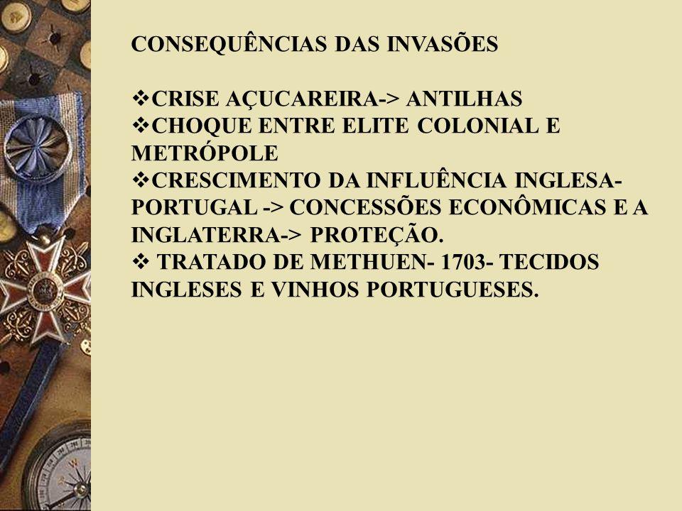 CONSEQUÊNCIAS DAS INVASÕES CRISE AÇUCAREIRA-> ANTILHAS CHOQUE ENTRE ELITE COLONIAL E METRÓPOLE CRESCIMENTO DA INFLUÊNCIA INGLESA- PORTUGAL -> CONCESSÕ