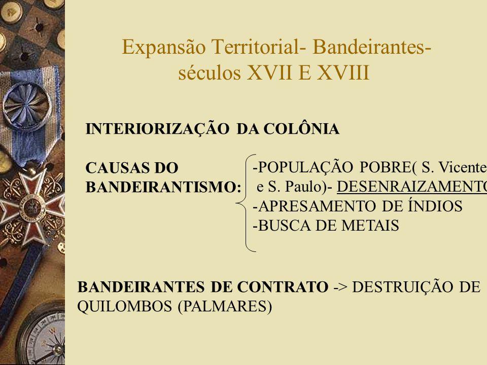 Expansão Territorial- Bandeirantes- séculos XVII E XVIII INTERIORIZAÇÃO DA COLÔNIA CAUSAS DO BANDEIRANTISMO: -POPULAÇÃO POBRE( S. Vicente e S. Paulo)-