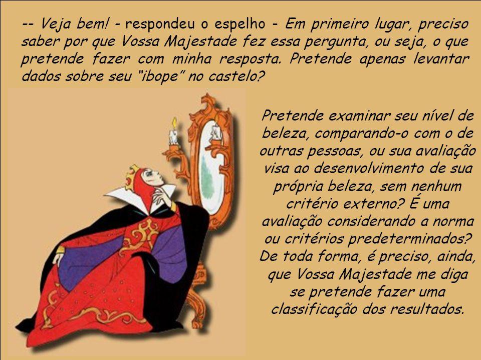 17 -- Veja bem! - respondeu o espelho - Em primeiro lugar, preciso saber por que Vossa Majestade fez essa pergunta, ou seja, o que pretende fazer com