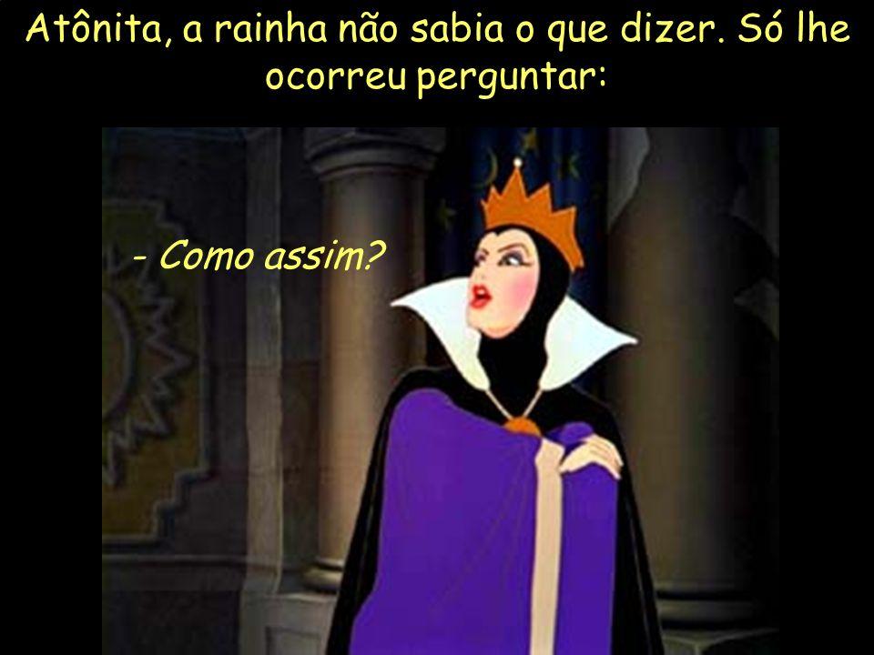18 Atônita, a rainha não sabia o que dizer. Só lhe ocorreu perguntar: - Como assim?