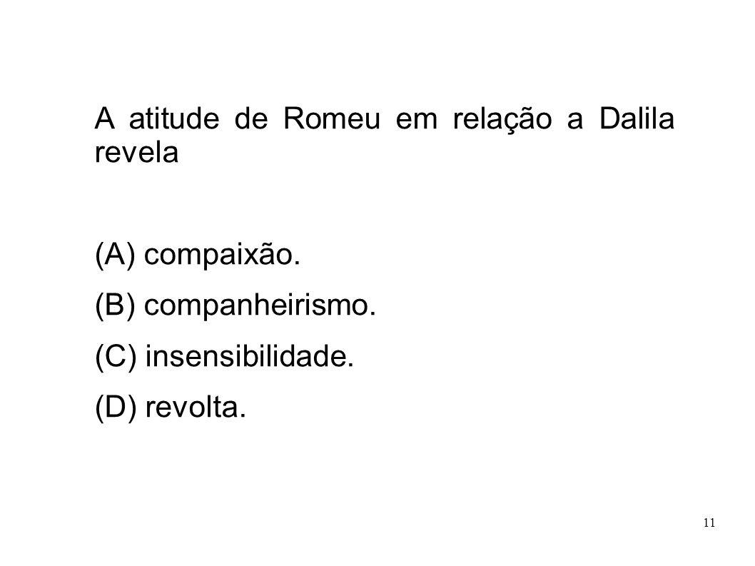 11 A atitude de Romeu em relação a Dalila revela (A) compaixão. (B) companheirismo. (C) insensibilidade. (D) revolta.