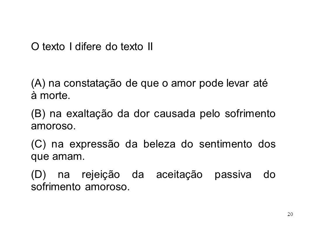 20 O texto I difere do texto II (A) na constatação de que o amor pode levar até à morte. (B) na exaltação da dor causada pelo sofrimento amoroso. (C)