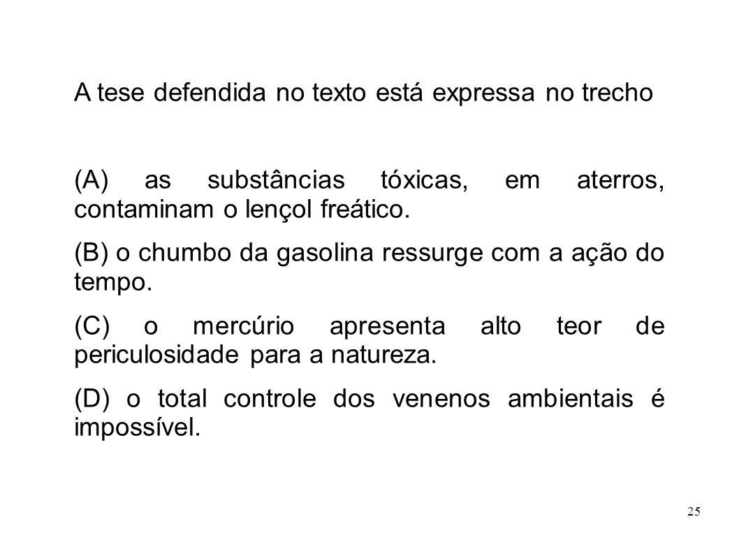 25 A tese defendida no texto está expressa no trecho (A) as substâncias tóxicas, em aterros, contaminam o lençol freático. (B) o chumbo da gasolina re