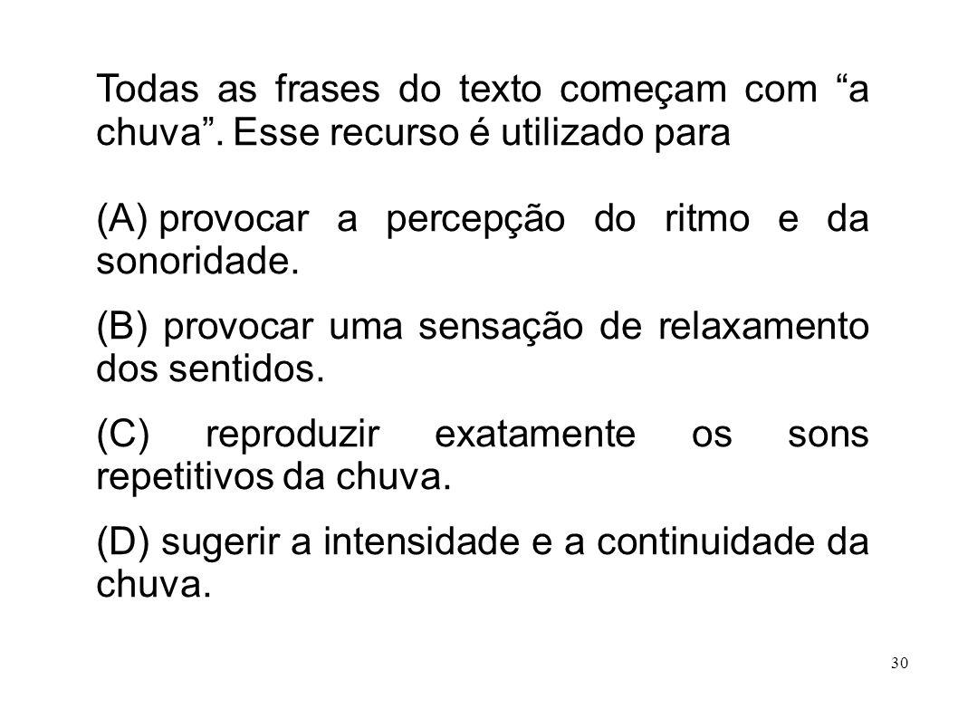 30 Todas as frases do texto começam com a chuva. Esse recurso é utilizado para (A) provocar a percepção do ritmo e da sonoridade. (B) provocar uma sen