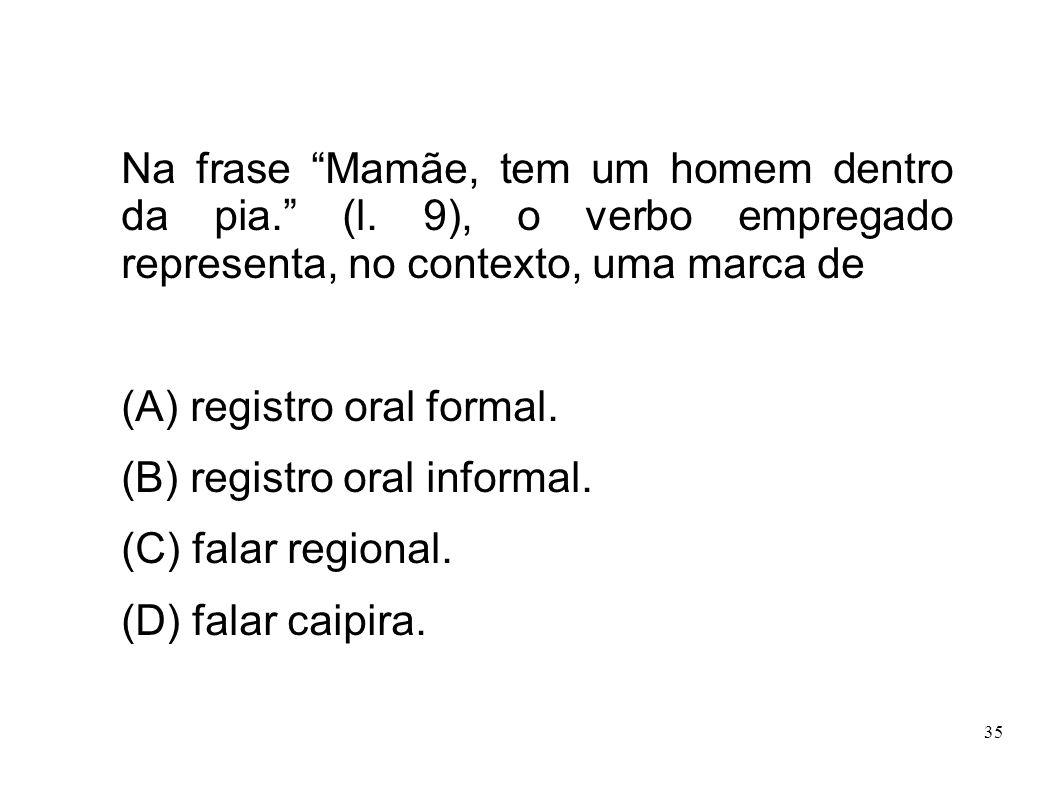 35 Na frase Mamãe, tem um homem dentro da pia. (l. 9), o verbo empregado representa, no contexto, uma marca de (A) registro oral formal. (B) registro