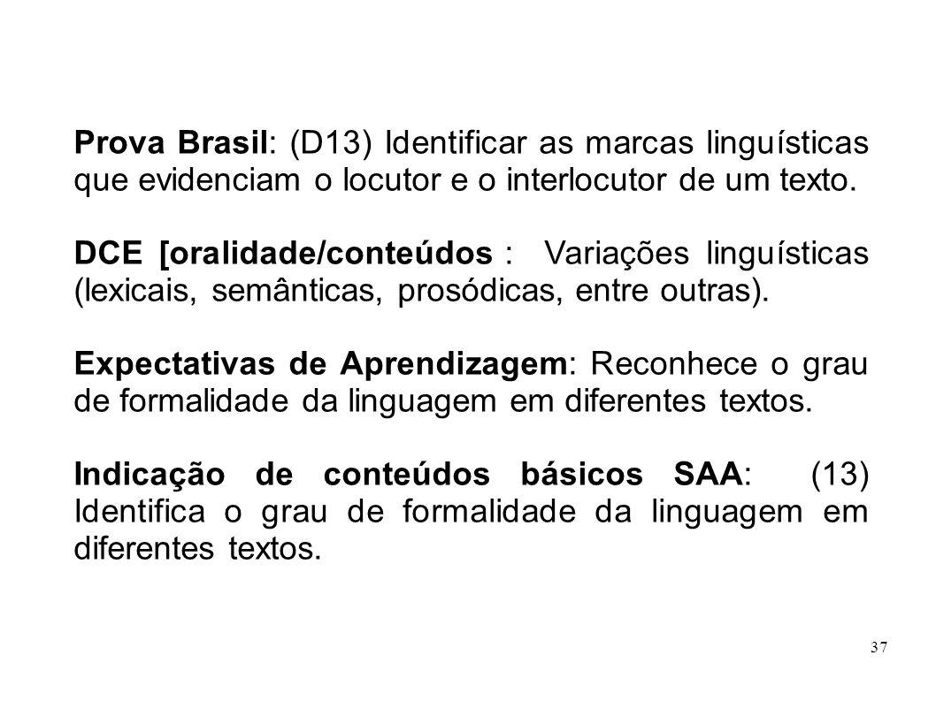 37 Prova Brasil: (D13) Identificar as marcas linguísticas que evidenciam o locutor e o interlocutor de um texto. DCE [oralidade/conteúdos]: Variações
