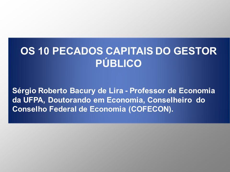OS 10 PECADOS CAPITAIS DO GESTOR PÚBLICO Sérgio Roberto Bacury de Lira - Professor de Economia da UFPA, Doutorando em Economia, Conselheiro do Conselh