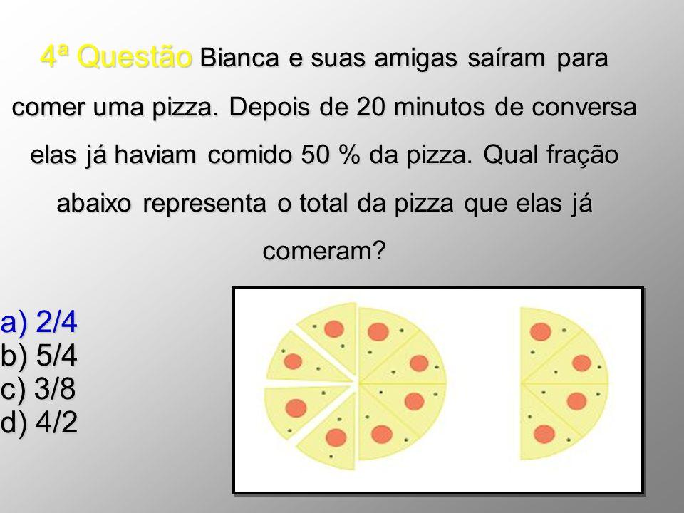 4ª Questão Bianca e suas amigas saíram para comer uma pizza. Depois de 20 minutos de conversa elas já haviam comido 50 % da pizza. Qual fração abaixo
