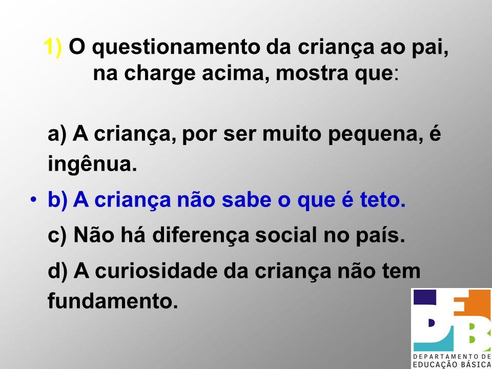 1) O questionamento da criança ao pai, na charge acima, mostra que: a) A criança, por ser muito pequena, é ingênua. b) A criança não sabe o que é teto