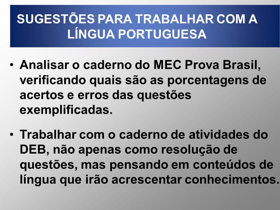 SUGESTÕES PARA TRABALHAR COM A LÍNGUA PORTUGUESA Analisar o caderno do MEC Prova Brasil, verificando quais são as porcentagens de acertos e erros das