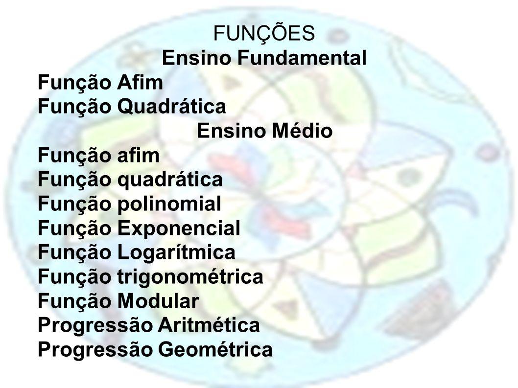FUNÇÕES Ensino Fundamental Função Afim Função Quadrática Ensino Médio Função afim Função quadrática Função polinomial Função Exponencial Função Logarí